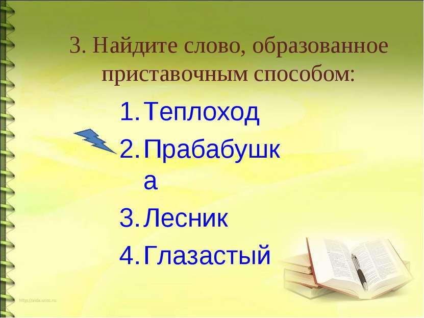 3. Найдите слово, образованное приставочным способом: Теплоход Прабабушка Лес...