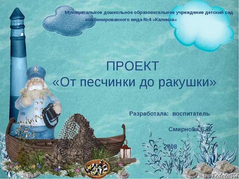 ПРОЕКТ «От песчинки до ракушки» Разработала: воспитатель Смирнова Е.В. 2008 М...