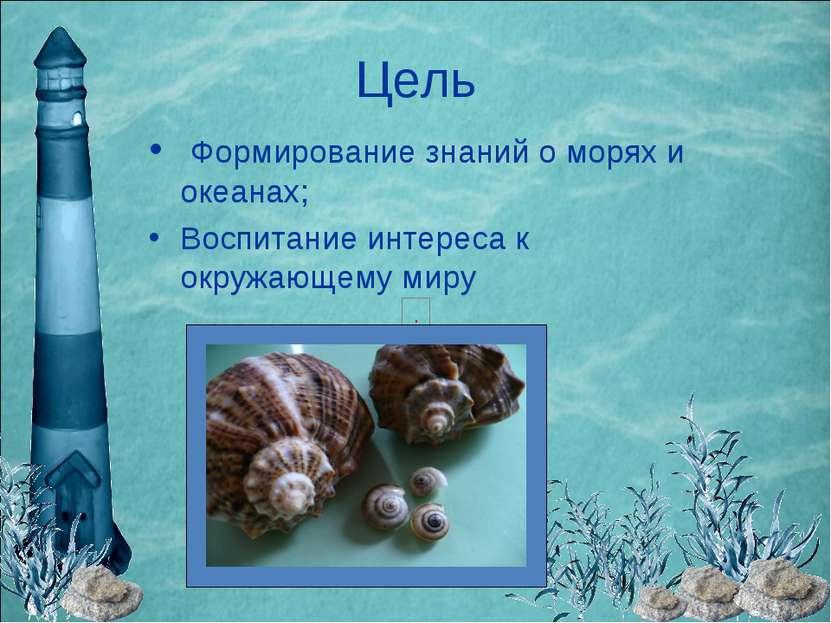 Цель Формирование знаний о морях и океанах; Воспитание интереса к окружающему...