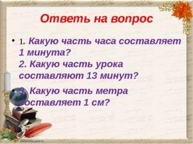 Ответь на вопрос 1. Какую часть часа составляет 1 минута? 2. Какую часть урок...
