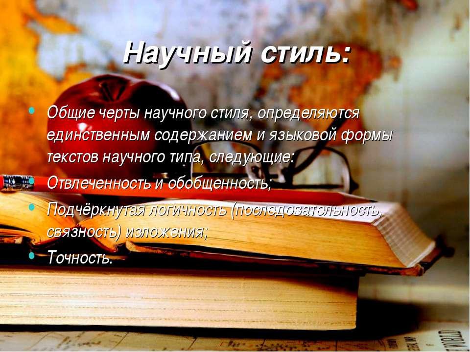 Научный стиль: Общие черты научного стиля, определяются единственным содержан...