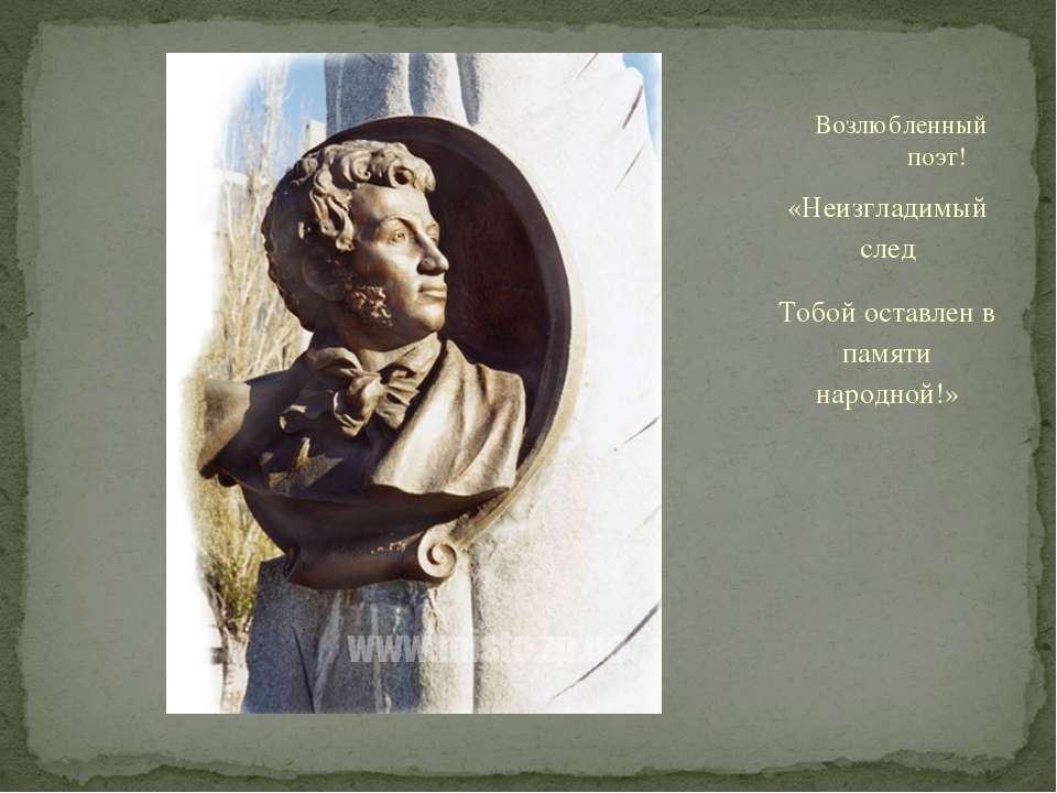 «Неизгладимый след Тобой оставлен в памяти народной!» Возлюбленный поэт!