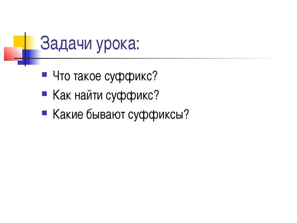 Задачи урока: Что такое суффикс? Как найти суффикс? Какие бывают суффиксы?