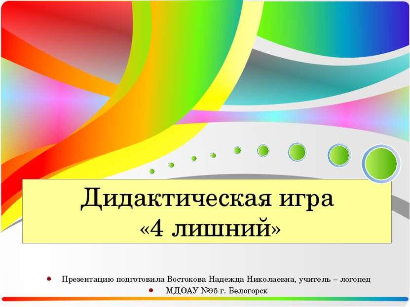 Дидактическая игра «4 лишний» Презентацию подготовила Востокова Надежда Никол...