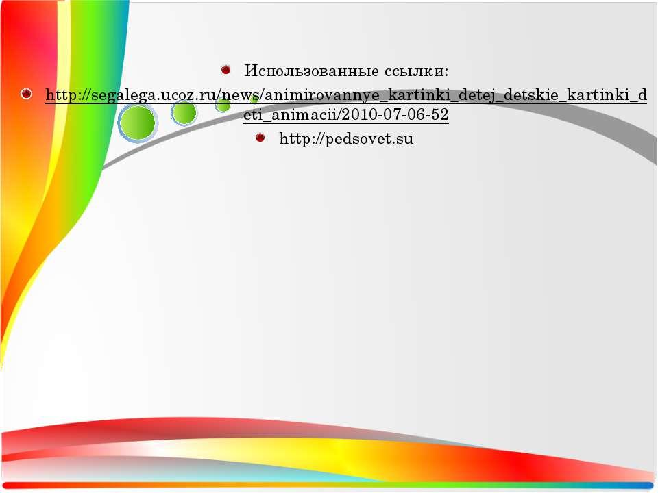 Использованные ссылки: http://segalega.ucoz.ru/news/animirovannye_kartinki_de...