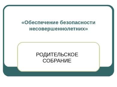 «Обеспечение безопасности несовершеннолетних» РОДИТЕЛЬСКОЕ СОБРАНИЕ