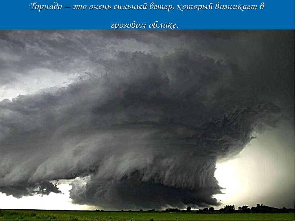 Торнадо – это очень сильный ветер, который возникает в грозовом облаке.
