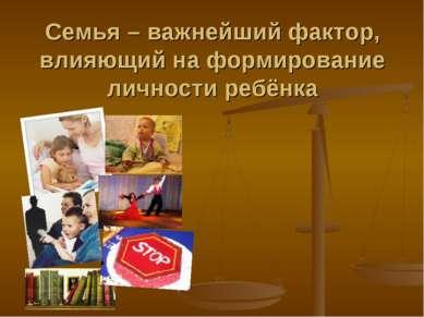 Семья – важнейший фактор, влияющий на формирование личности ребёнка