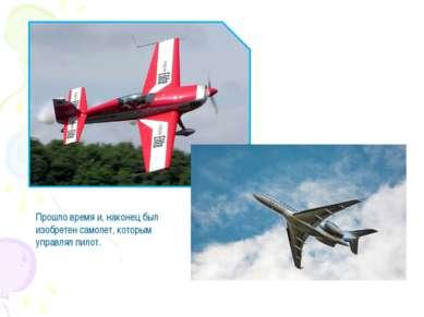 Прошло время и, наконец был изобретен самолет, которым управлял пилот.