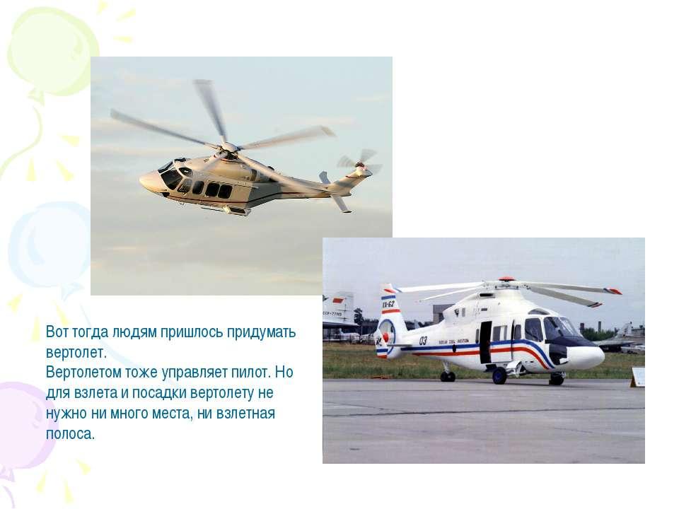 Вот тогда людям пришлось придумать вертолет. Вертолетом тоже управляет пилот....