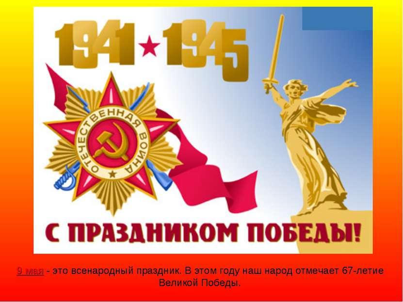 9 мая - это всенародный праздник. В этом году наш народ отмечает 67-летие Вел...