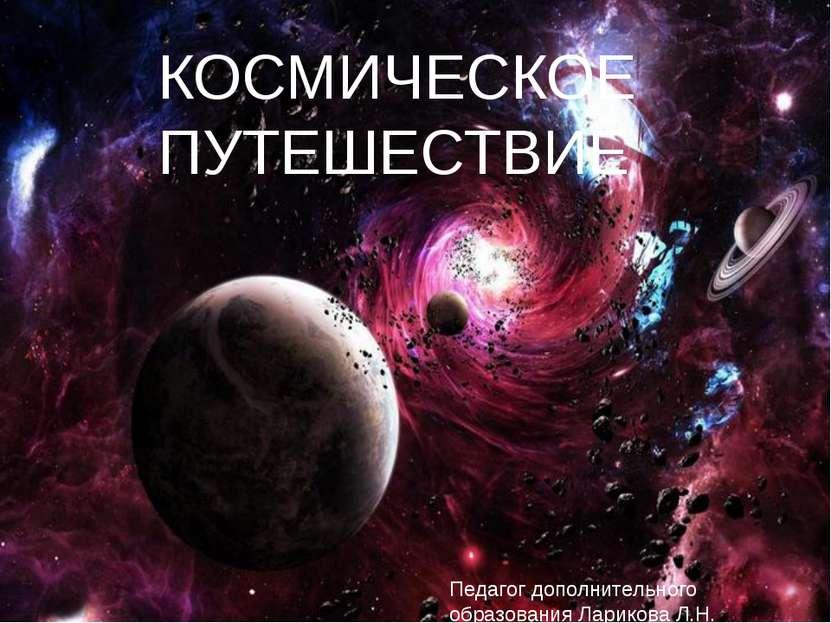 КОСМИЧЕСКОЕ ПУТЕШЕСТВИЕ Педагог дополнительного образования Ларикова Л.Н.