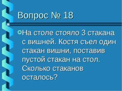 Вопрос № 18 На столе стояло 3 стакана с вишней. Костя съел один стакан вишни,...