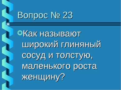 Вопрос № 23 Как называют широкий глиняный сосуд и толстую, маленького роста ж...