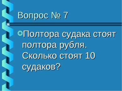 Вопрос № 7 Полтора судака стоят полтора рубля. Сколько стоят 10 судаков?