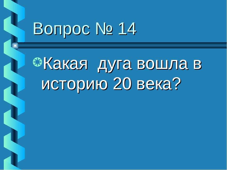 Вопрос № 14 Какая дуга вошла в историю 20 века?