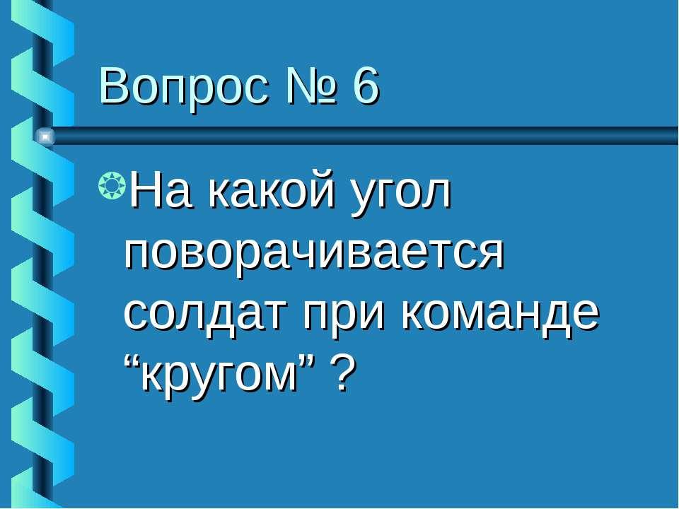 """Вопрос № 6 На какой угол поворачивается солдат при команде """"кругом"""" ?"""