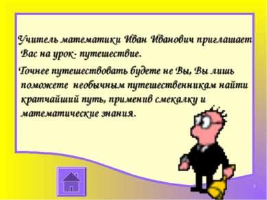Учитель математики Иван Иванович приглашает Вас на урок- путешествие. Точнее ...