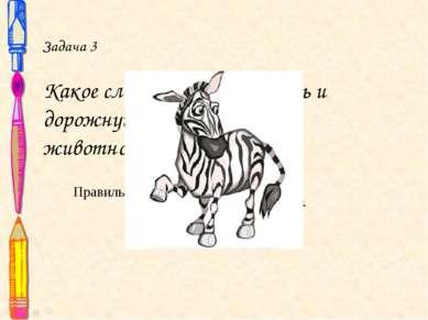 Задача 3 Какое слово может означать и дорожную раз метку, и животное? Правиль...