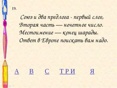 19. Союз и два предлога - первый слог, Вторая часть — нечетное число. Местоим...