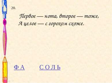 20. Первое — нота, второе — тоже, А целое — с горохом схоже. Ф А С О Л Ь