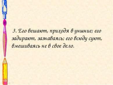 3. Его вешают, приходя в уныние; его задирают, зазнаваясь; его всюду суют, вм...
