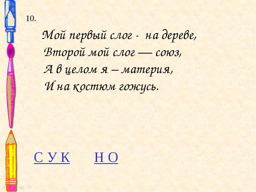 10. Мой первый слог - на дереве, Второй мой слог — союз, А в целом я – матери...
