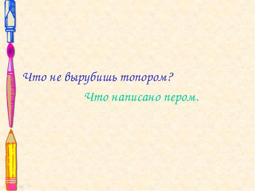 Что не вырубишь топором? Что написано пером.
