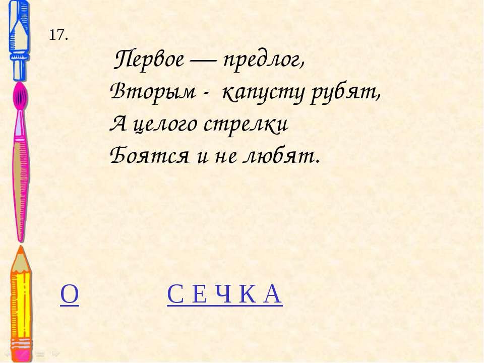 17. Первое — предлог, Вторым - капусту рубят, А целого стрелки Боятся и не лю...