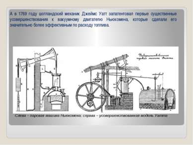 А в 1769 году шотландский механик Джеймс Уатт запатентовал первые существенны...