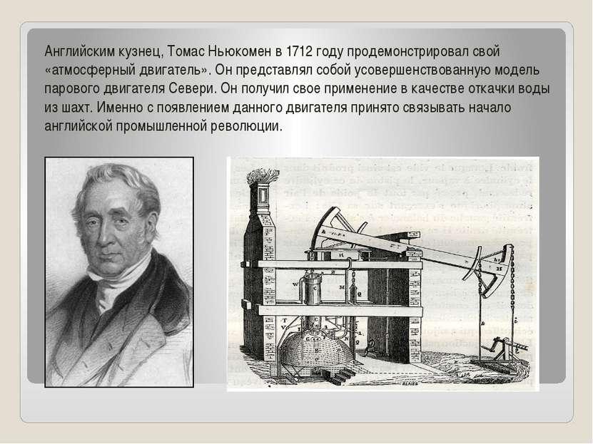 Английским кузнец, Томас Ньюкомен в 1712 году продемонстрировал свой «атмосфе...