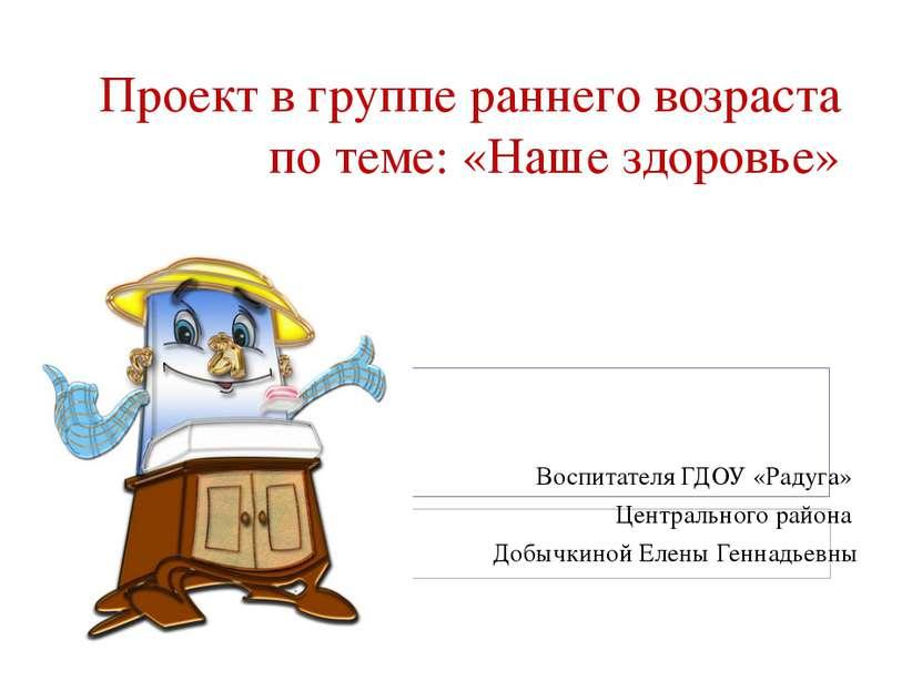 Проект в группе раннего возраста по теме: «Наше здоровье» Воспитателя ГДОУ «Р...