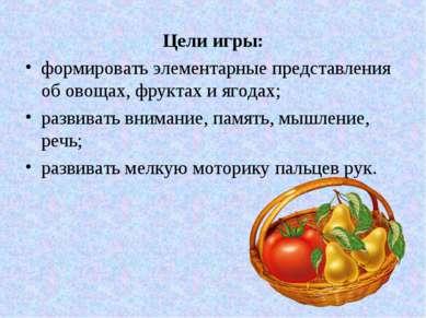 Цели игры: формировать элементарные представления об овощах, фруктах и ягодах...