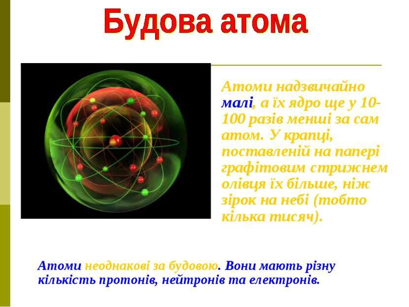 Атоми надзвичайно малі, а їх ядро ще у 10-100 разів менші за сам атом. У крап...