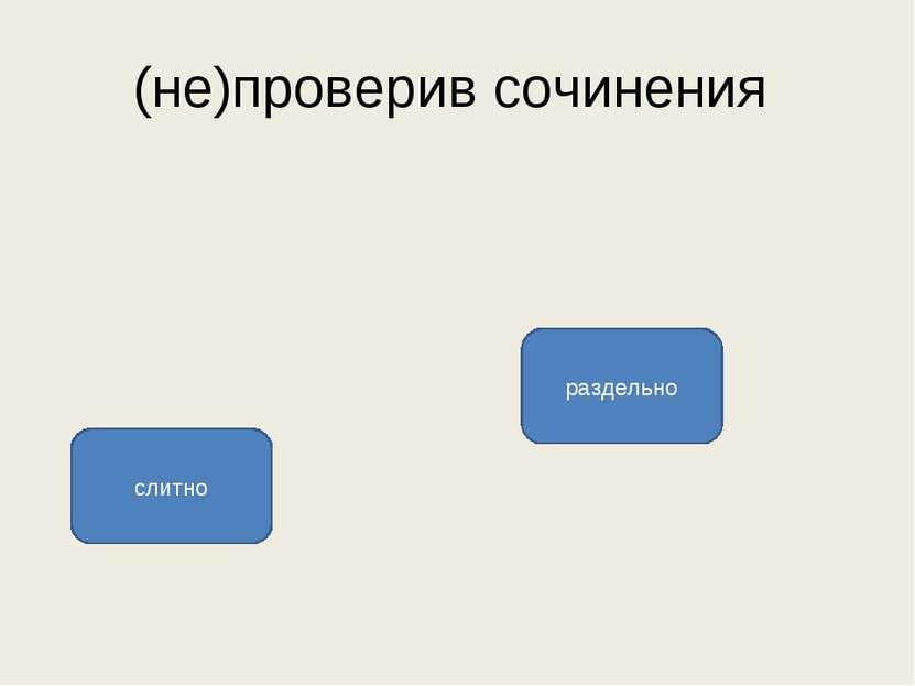 (не)проверив сочинения раздельно слитно