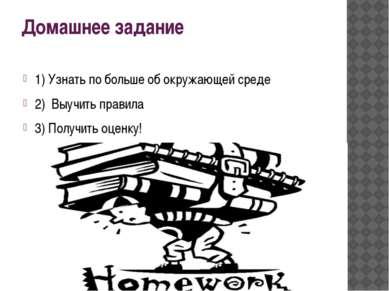 Домашнее задание 1) Узнать по больше об окружающей среде 2) Выучить правила 3...