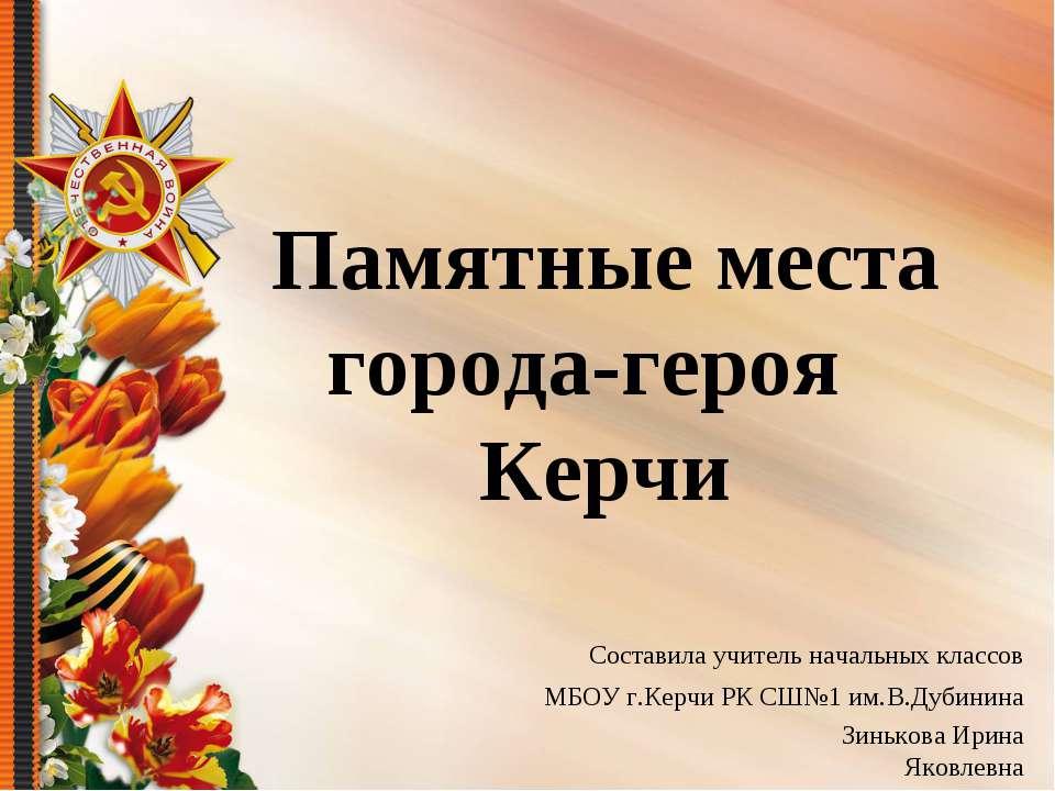Памятные места города-героя Керчи Составила учитель начальных классов МБОУ г....