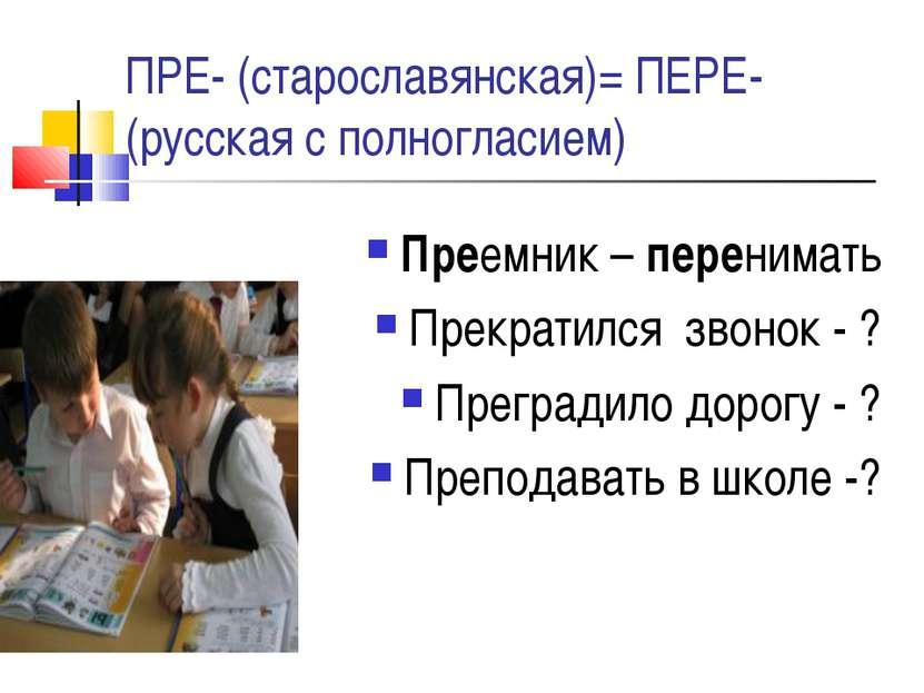 ПРЕ- (старославянская)= ПЕРЕ- (русская с полногласием) Преемник – перенимать ...