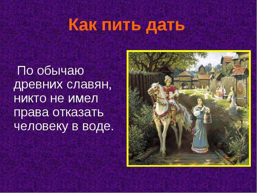 Как пить дать По обычаю древних славян, никто не имел права отказать человеку...