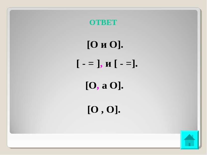 ОТВЕТ [О и О]. [ - = ], и [ - =]. [О, а О]. [О , О].