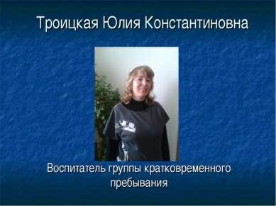 Троицкая Юлия Константиновна Воспитатель группы кратковременного пребывания