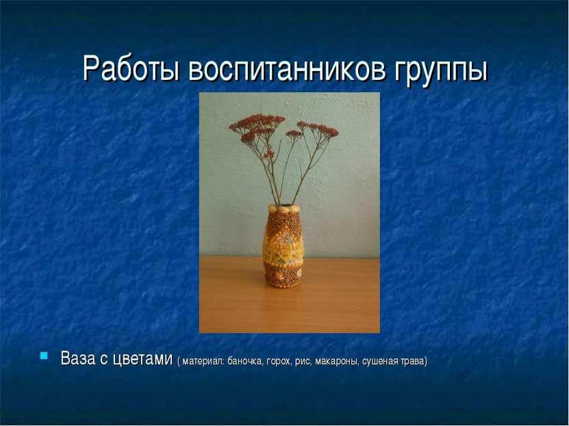 Работы воспитанников группы Ваза с цветами ( материал: баночка, горох, рис, м...