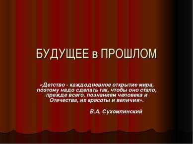 БУДУЩЕЕ в ПРОШЛОМ «Детство - каждодневное открытие мира, поэтому надо сделать...