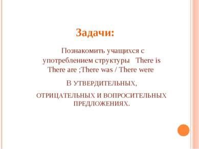 Задачи: Познакомить учащихся с употреблением структуры There is There are ;Th...
