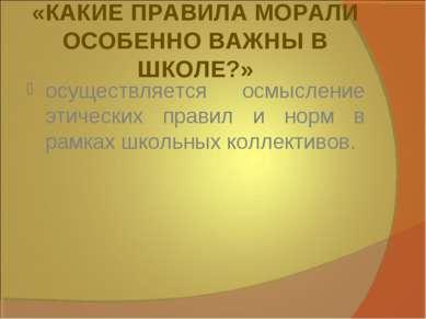 «КАКИЕ ПРАВИЛА МОРАЛИ ОСОБЕННО ВАЖНЫ В ШКОЛЕ?» осуществляется осмысление этич...