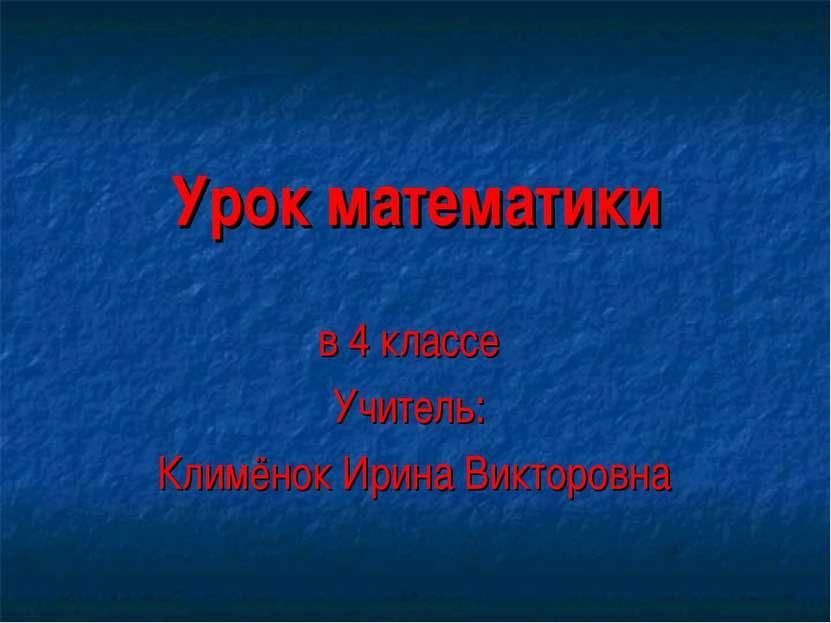 Урок математики в 4 классе Учитель: Климёнок Ирина Викторовна