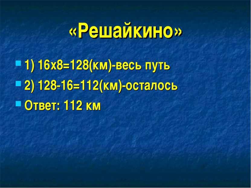 «Решайкино» 1) 16х8=128(км)-весь путь 2) 128-16=112(км)-осталось Ответ: 112 км