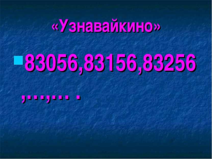 «Узнавайкино» 83056,83156,83256,…,… .