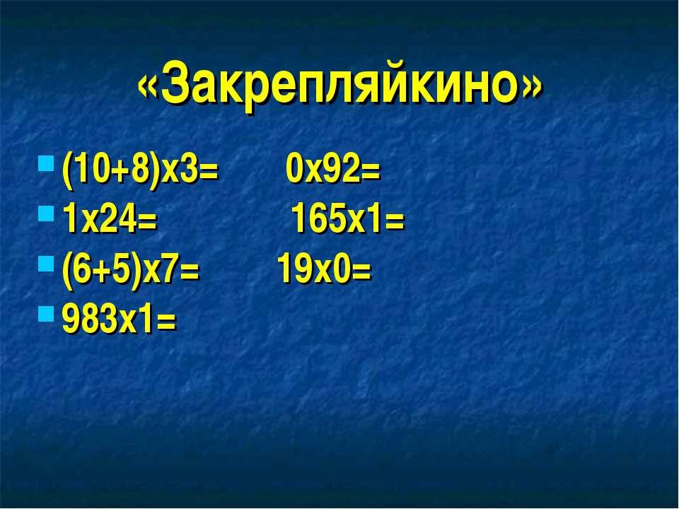 «Закрепляйкино» (10+8)х3= 0х92= 1х24= 165х1= (6+5)х7= 19х0= 983х1=