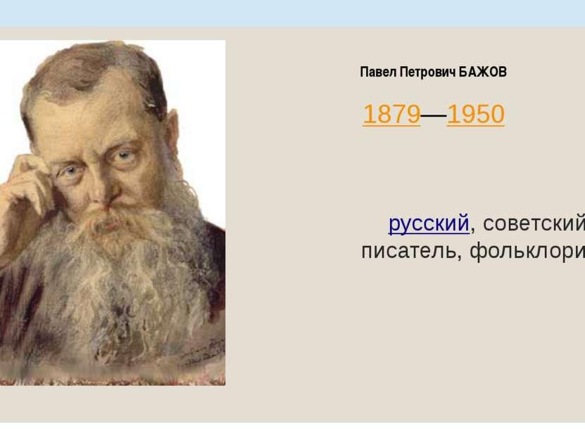 Павел Петрович БАЖОВ 1879—1950 русский, советский писатель, фольклорист